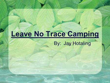 Leave No Trace Camping By: Jay Hotaling.