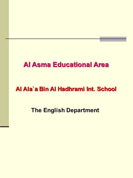 Al Asma Educational Area Al Ala`a Bin Al Hadhrami Int. School The English Department.