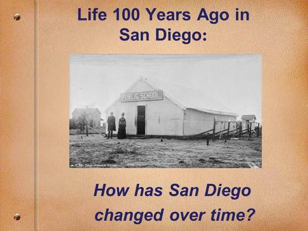 Life 100 Years Ago in San Diego : How has San Diego changed over time?