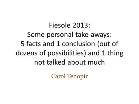 Fiesole 2013: Some personal take-aways: 5 facts and 1 conclusion (out of dozens of possibilities) and 1 thing not talked about much Carol Tenopir.