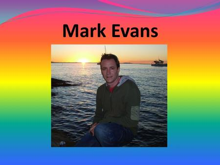 Mark Evans. I am from Fishguard in Wales. I went to University in the Lake District in England. I was a teacher in London for 6 years. I have been teaching.