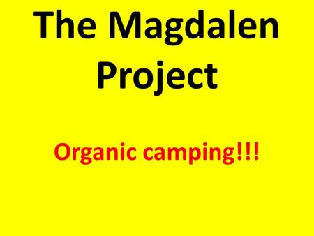 The Magdalen Project Organic camping!!!. September 9 th to 11 th 2015 Coach to the Magdalen Project. Camping in two's or threes Experiencing an organic.