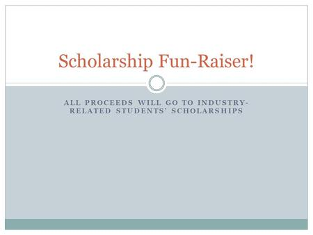 ALL PROCEEDS WILL GO TO INDUSTRY- RELATED STUDENTS' SCHOLARSHIPS Scholarship Fun-Raiser!