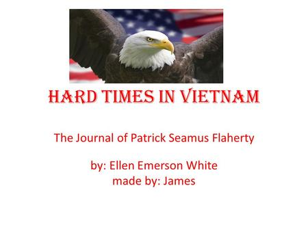 Hard Times in Vietnam The Journal of Patrick Seamus Flaherty by: Ellen Emerson White made by: James.