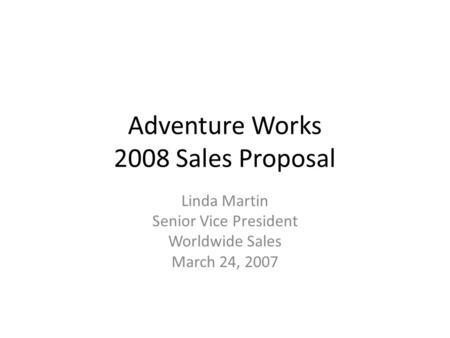 Adventure Works 2008 Sales Proposal Linda Martin Senior Vice President Worldwide Sales March 24, 2007.