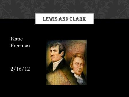 LEWIS AND CLARK Katie Freeman 2/16/12. The Louisiana Purchase The Louisiana Purchase was one of the largest real estate deals in history. The United States.