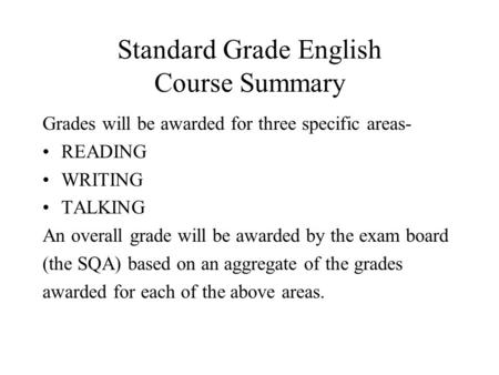 Standard Grade English Course Summary Grades will be awarded for three specific areas- READING WRITING TALKING An overall grade will be awarded by the.