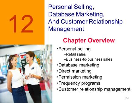 12-1 Personal Selling, Database Marketing, And Customer Relationship Management 12 Personal selling –Retail sales –Business-to-business sales Database.