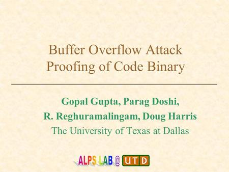 Buffer Overflow Attack Proofing of Code Binary Gopal Gupta, Parag Doshi, R. Reghuramalingam, Doug Harris The University of Texas at Dallas.