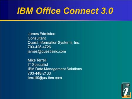 IBM Office Connect 3.0 James Edmiston Consultant Quest Information Systems, Inc. 703-425-4726 Mike Terrell IT Specialist IBM Data.