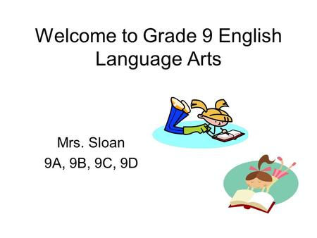 Welcome to Grade 9 English Language Arts Mrs. Sloan 9A, 9B, 9C, 9D.