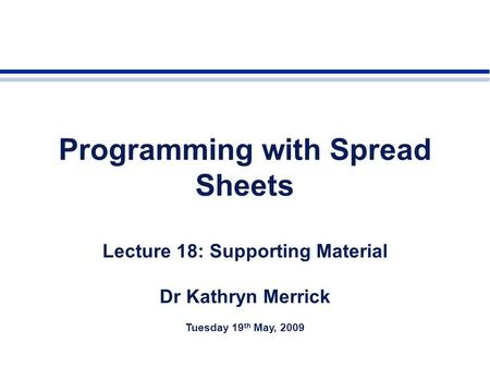Programming with Spread Sheets Lecture 18: Supporting Material Dr Kathryn Merrick Tuesday 19 th May, 2009.