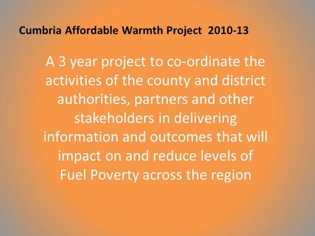Cumbria Affordable Warmth Project 2010-13 A 3 year project to co-ordinate the activities of the county and district authorities, partners and other stakeholders.