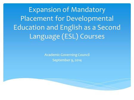 Expansion of Mandatory Placement for Developmental Education and English as a Second Language (ESL) Courses Academic Governing Council September 9, 2014.