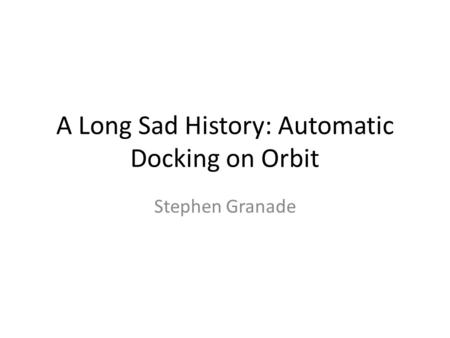 A Long Sad History: Automatic Docking on Orbit Stephen Granade.