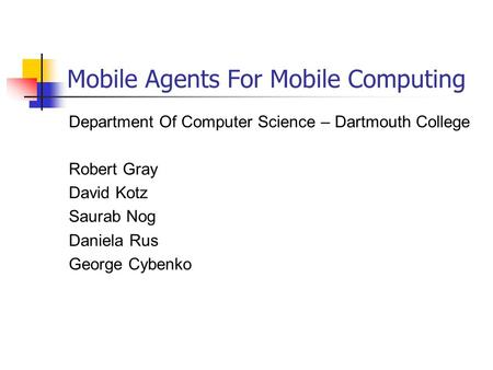 Mobile Agents For Mobile Computing Department Of Computer Science – Dartmouth College Robert Gray David Kotz Saurab Nog Daniela Rus George Cybenko.