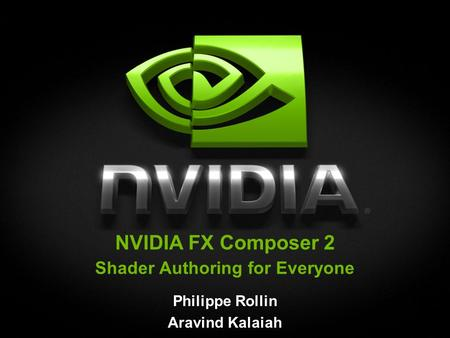 NVIDIA FX Composer 2 Shader Authoring for Everyone Philippe Rollin Aravind Kalaiah.