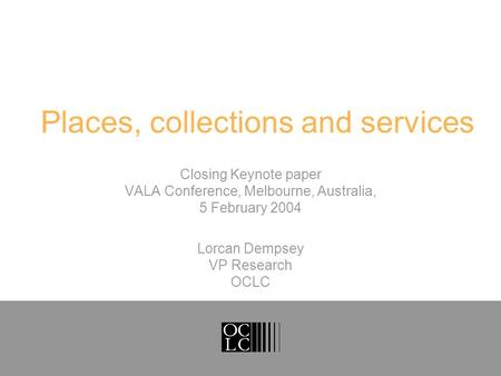 Places, collections and services Closing Keynote paper VALA Conference, Melbourne, Australia, 5 February 2004 Lorcan Dempsey VP Research OCLC.