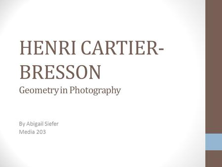 HENRI CARTIER- BRESSON Geometry in Photography By Abigail Siefer Media 203.