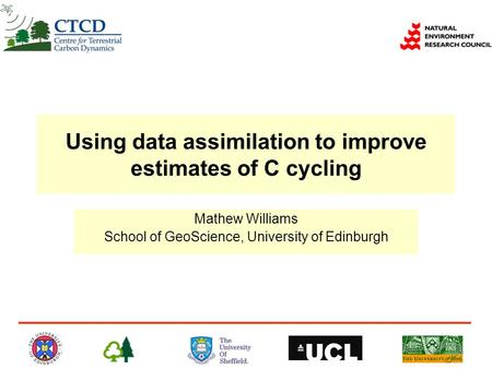 Using data assimilation to improve estimates of C cycling Mathew Williams School of GeoScience, University of Edinburgh.