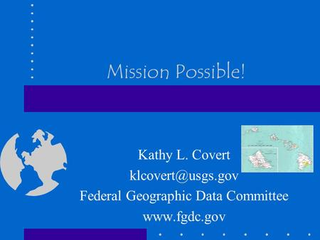 Mission Possible! Kathy L. Covert Federal Geographic Data Committee