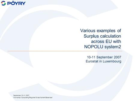 September 10-11, 2007 Workshop Calculating Regional Gross Nutrient Balances Various examples of Surplus calculation across EU with NOPOLU system2 10-11.