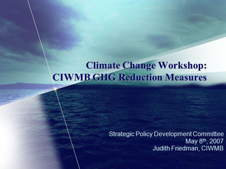Climate Change Workshop: CIWMB GHG Reduction Measures Strategic Policy Development Committee May 8 th, 2007 Judith Friedman, CIWMB.