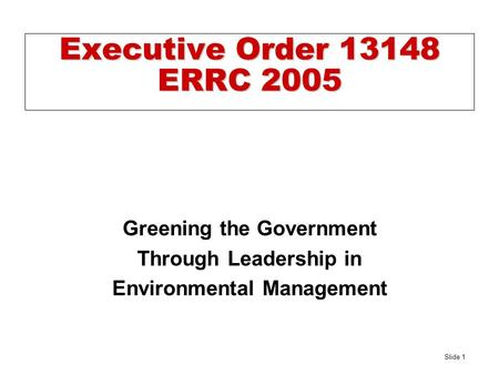 Slide 1 Executive Order 13148 ERRC 2005 Greening the Government Through Leadership in Environmental Management.