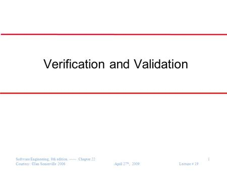 Software Engineering, 8th edition. ------ Chapter 22 1 Courtesy: ©Ian Somerville 2006 April 27 th, 2009 Lecture # 19 Verification and Validation.