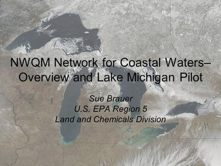 March 19, 20087th Annual Surface <strong>Water</strong> Monitoring and <strong>Standards</strong> NWQM Network for Coastal <strong>Waters</strong>– Overview and Lake Michigan Pilot Sue Brauer U.S. EPA Region.