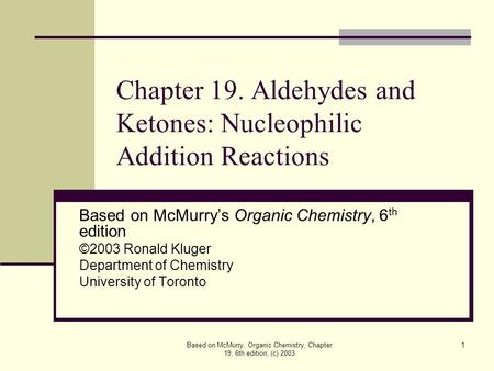 Based on McMurry, Organic Chemistry, Chapter 19, 6th edition, (c) 2003 1 Chapter 19. Aldehydes and Ketones: Nucleophilic Addition Reactions Based on McMurry's.
