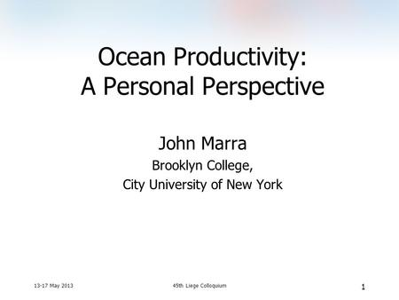 13-17 May 201345th Liege Colloquium 1 Ocean Productivity: A Personal Perspective John Marra Brooklyn College, City University of New York.
