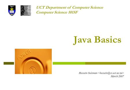 Java Basics Hussein Suleman March 2007 UCT Department of Computer Science Computer Science 1015F.