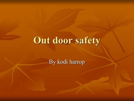 Out door safety By kodi harrop. Out door safety When you are hunting fishing hiking anything like that you need… When you are hunting fishing hiking anything.