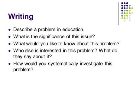 Writing Describe a problem in education. What is the significance of this issue? What would you like to know about this problem? Who else is interested.