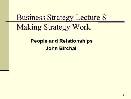 1 Business Strategy Lecture 8 - Making Strategy Work People and Relationships John Birchall.