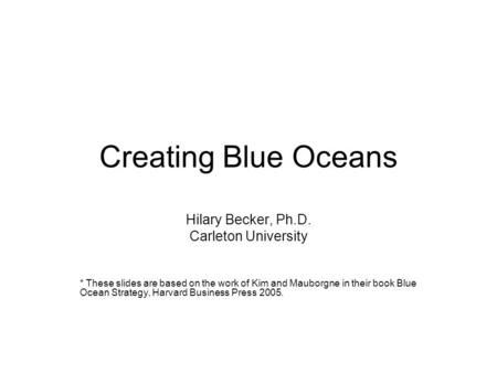 Creating Blue Oceans Hilary Becker, Ph.D. Carleton University * These slides are based on the work of Kim and Mauborgne in their book Blue Ocean Strategy,