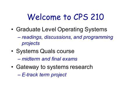 Welcome to CPS 210 Graduate Level Operating Systems –readings, discussions, and programming projects Systems Quals course –midterm and final exams Gateway.