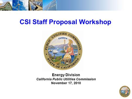 1 CSI Staff Proposal Workshop Energy Division California Public Utilities Commission November 17, 2010.