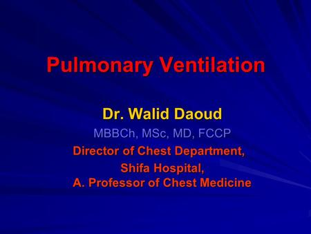 Pulmonary Ventilation Dr. Walid Daoud MBBCh, MSc, MD, FCCP Director of Chest Department, Shifa Hospital, A. Professor of Chest Medicine.