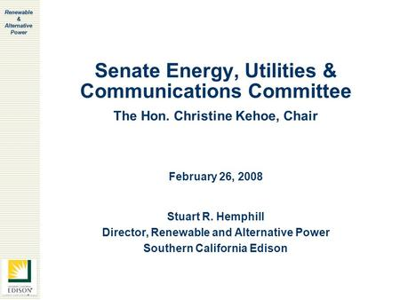 Renewable & Alternative Power Senate Energy, Utilities & Communications Committee Stuart R. Hemphill Director, Renewable and Alternative Power Southern.