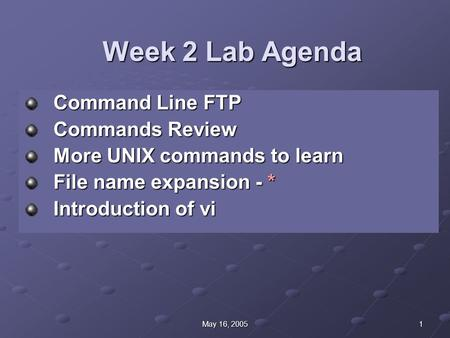 1May 16, 2005 Week 2 Lab Agenda Command Line FTP Commands Review More UNIX commands to learn File name expansion - * Introduction of vi.
