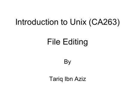 Introduction to Unix (CA263) File Editing By Tariq Ibn Aziz.