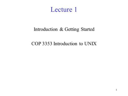 1 Lecture 1 Introduction & Getting Started COP 3353 Introduction to UNIX.