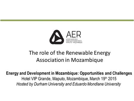 Energy and Development in Mozambique: Opportunities and Challenges Hotel VIP Grande, Maputo, Mozambique, March 19 th 2015 Hosted by Durham University and.