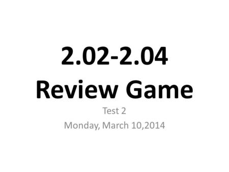 2.02-2.04 Review Game Test 2 Monday, March 10,2014.