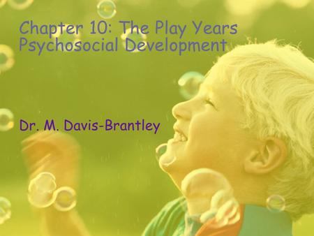 Chapter 10: The Play Years Psychosocial Development Dr. M. Davis-Brantley.