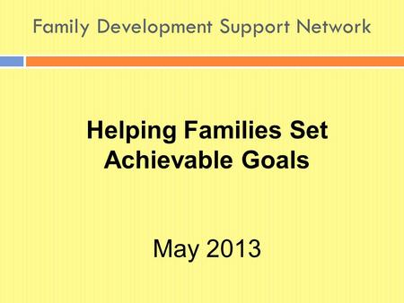 Family Development Support Network Helping Families Set Achievable Goals May 2013.