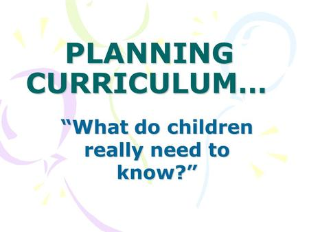 "PLANNING CURRICULUM… ""What do children really need to know?"""