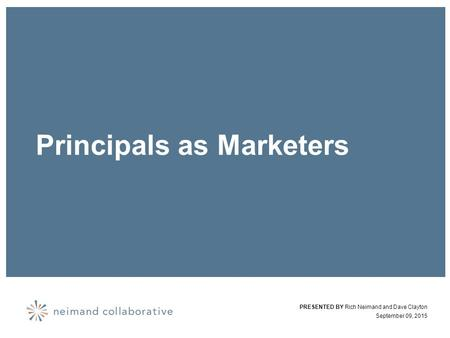 Principals as Marketers PRESENTED BY Rich Neimand and Dave Clayton September 09, 2015.